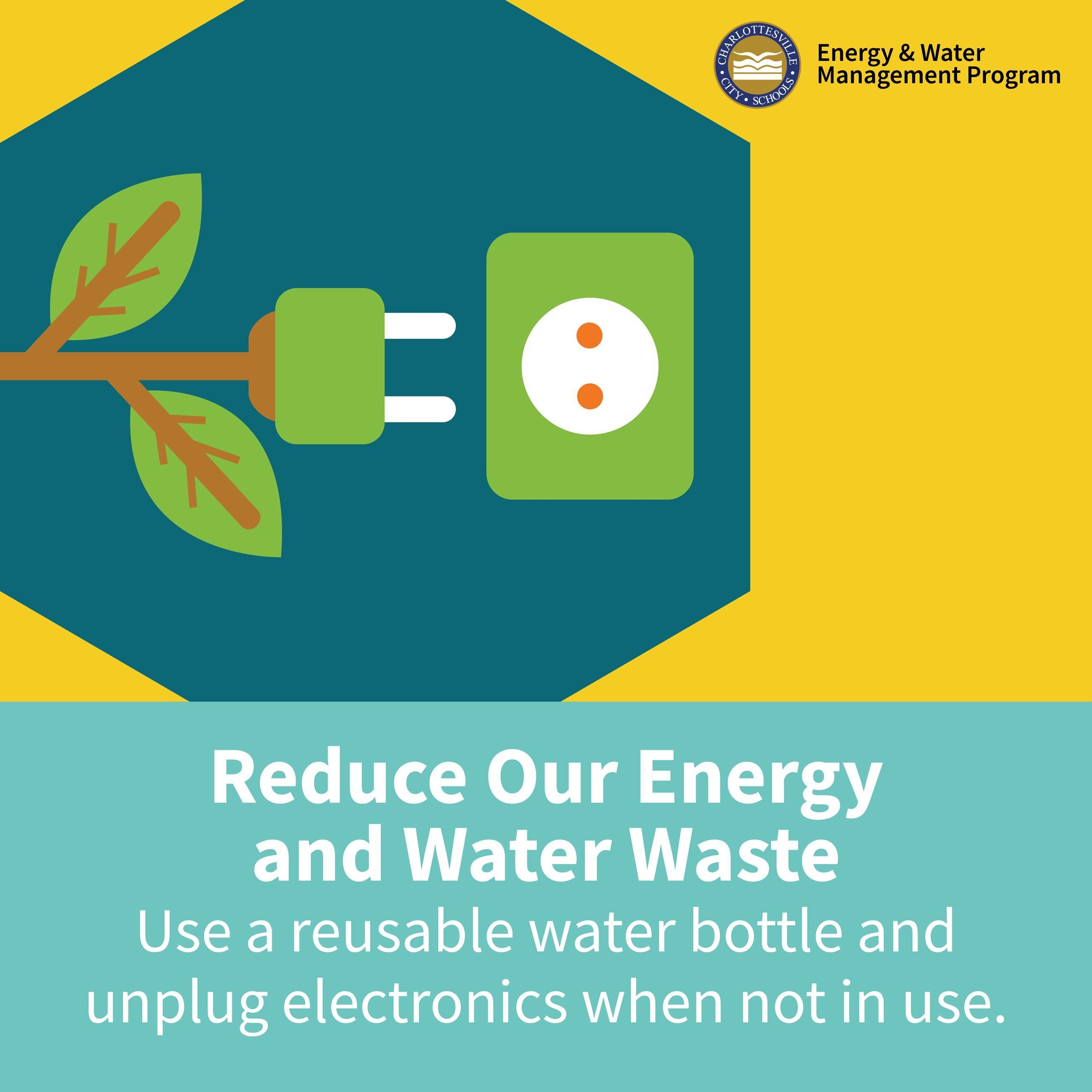 Reduce Our Energy and Water Waste: Use a reusable water bottle & unplug electronics when not in use.